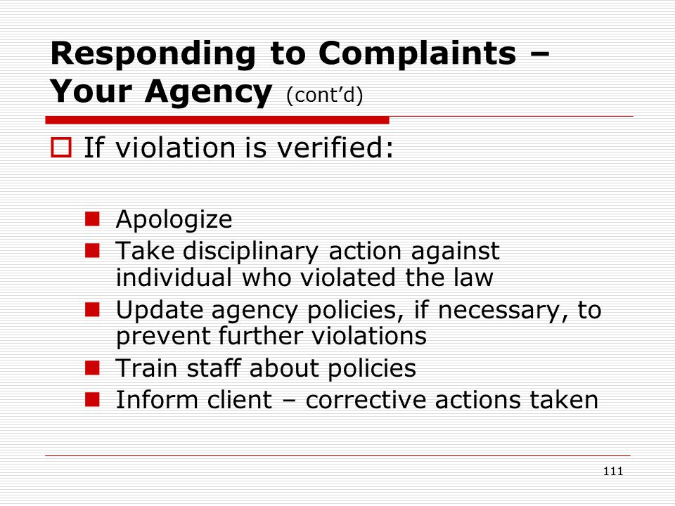 110 Responding to Complaints – Your Agency (cont'd)  After investigation & conclusion: Retrain staff/remind them of policies – even if no violation occurred Deliver conclusion to client respectfully