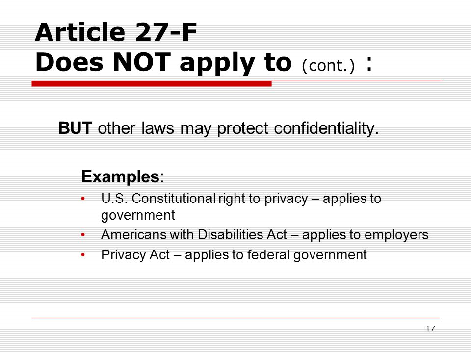 16 Article 27-F Does NOT apply to:  Protected individuals themselves  Friends, relatives  Courts  Insurers  Pharmacies  Federal agencies (military, federal prisons)  Schools (except medical staff)  Employers