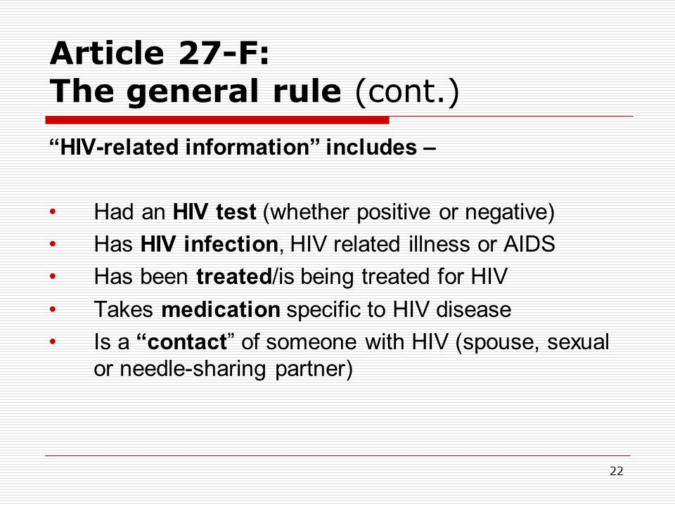 21 Article 27-F: The general rule (cont.)  NO DISCLOSURE: A provider may not disclose any – HIV-related information obtained while providing health or social service or through a release.