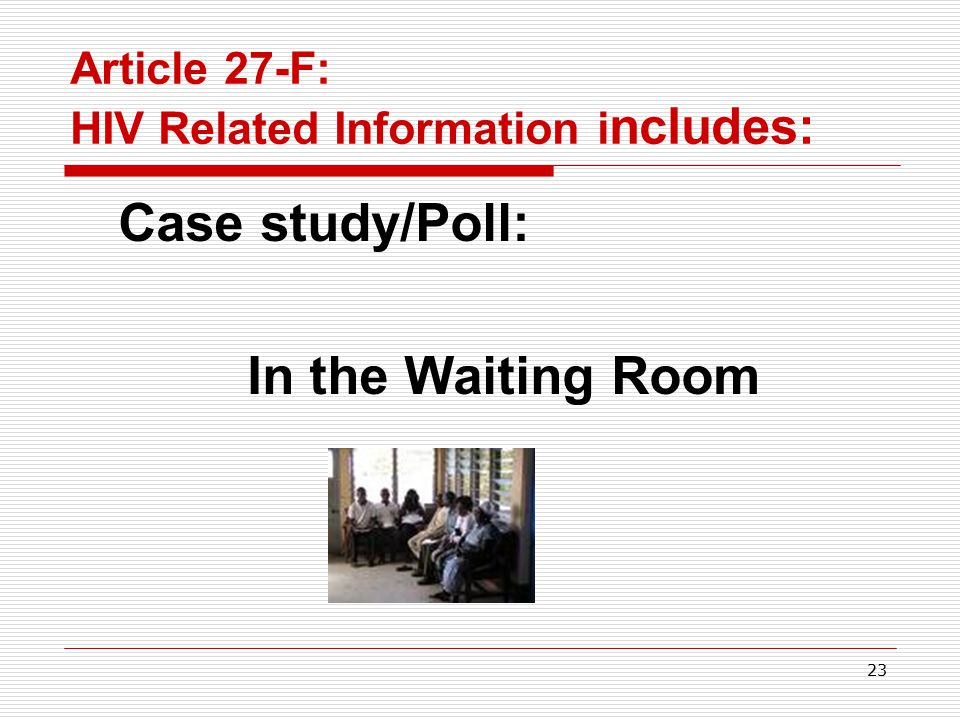 22 Article 27-F: The general rule (cont.) HIV-related information includes – Had an HIV test (whether positive or negative) Has HIV infection, HIV related illness or AIDS Has been treated/is being treated for HIV Takes medication specific to HIV disease Is a contact of someone with HIV (spouse, sexual or needle-sharing partner)