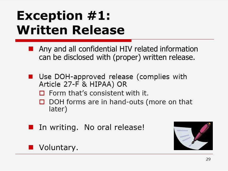 28 Main Article 27-F exceptions permitting disclosure Exceptions covered by this presentation:  Written Release  Disclosures to health care providers Note: Follow Article 27-F rules governing these exceptions, since it is more stringent – provides greater protections – than HIPAA.
