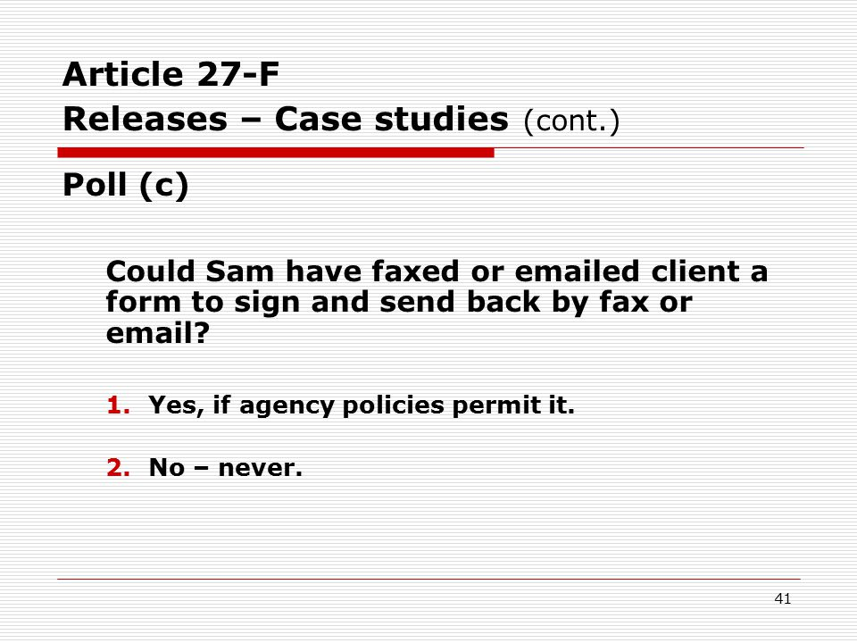 Article 27-F Releases – Case studies (cont.) Correct Answer: #2 – No  Even if the other party already knows a person's HIV status, a reference to the person's HIV status counts as a disclosure.  Specific HIV release form still required before disclosure.