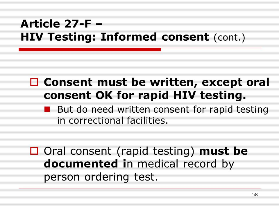 57 Article 27-F – HIV Testing: Informed consent  No HIV testing without voluntary, informed, HIV-specific CONSENT  By the person who has capacity to consent to the HIV test.