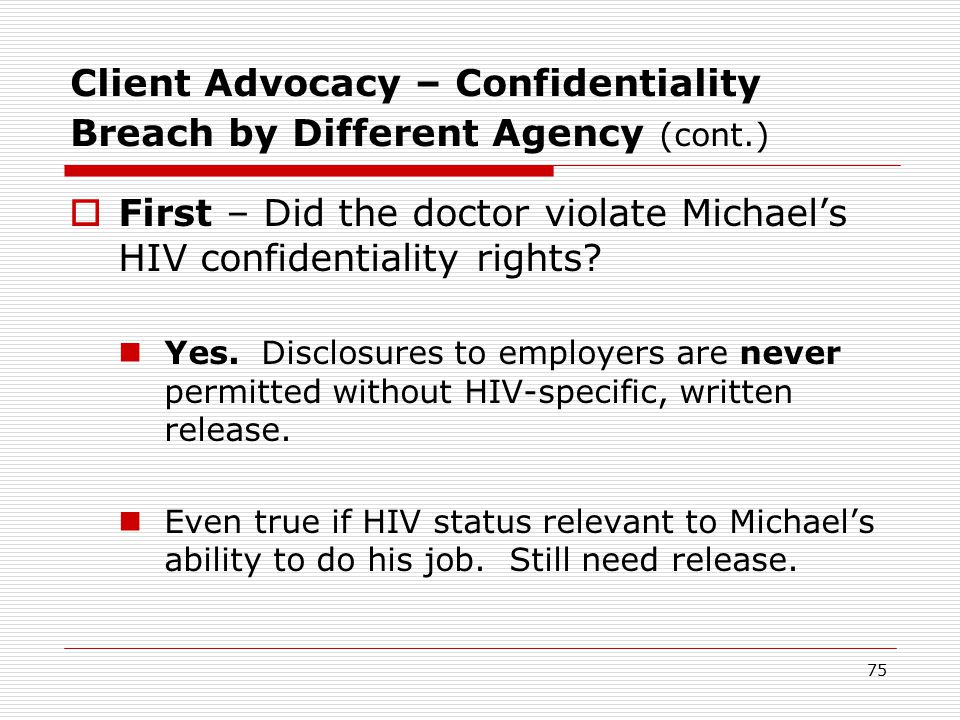 74 Client Advocacy – Confidentiality Breach by Different Agency (cont.)  In general, most of you are not lawyers and shouldn't be the ultimate judge of whether the disclosure was illegal.