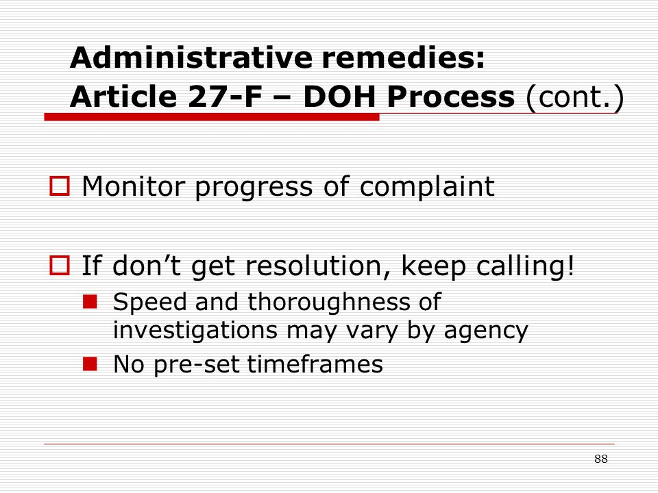 87 Administrative remedies: Article 27-F – DOH Process (cont.) Advocating for your client at the DOH  Help write the complaint Include details about what happened Support your conclusion; e.g., don't assume that because someone learned your client's status, the breacher had to be X Sample Complaint Narratives – HIV confidentiality; HIV testing (in hand-outs)