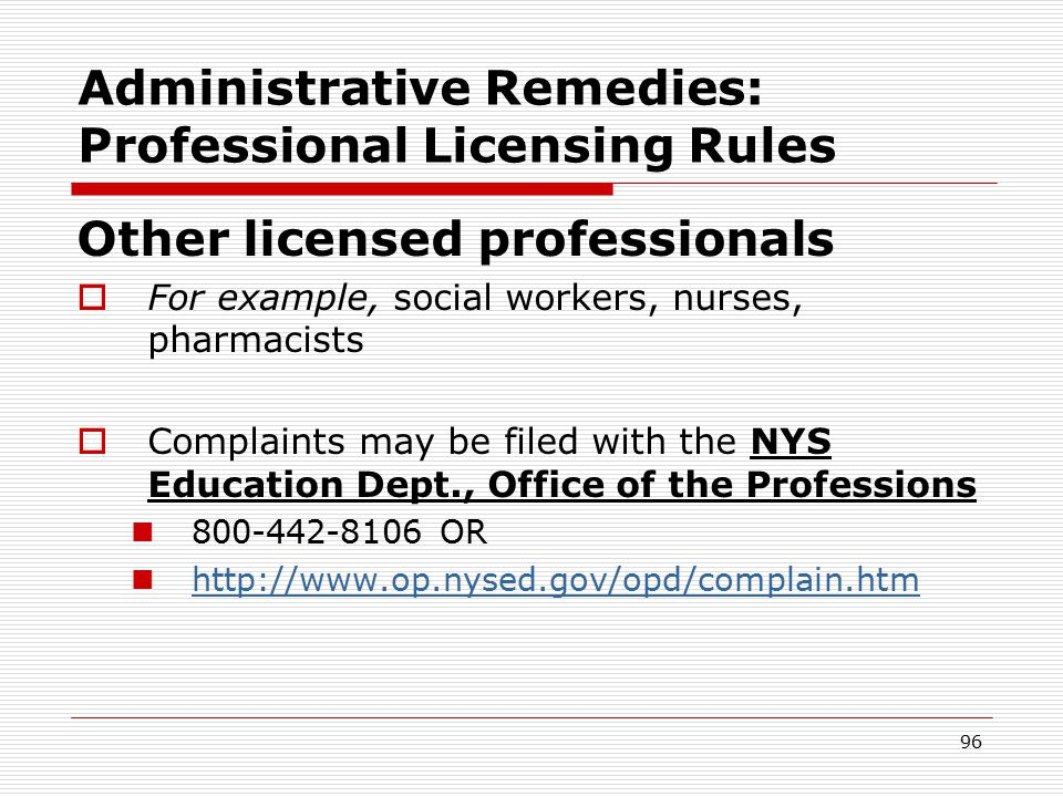 95 Administrative Remedies: Professional Licensing Rules Physicians  Complaints may be filed with Office of Professional Medical Conduct complaint form: call or download  800-663-6114 or  opmc@health.state.ny.us opmc@health.state.ny.us