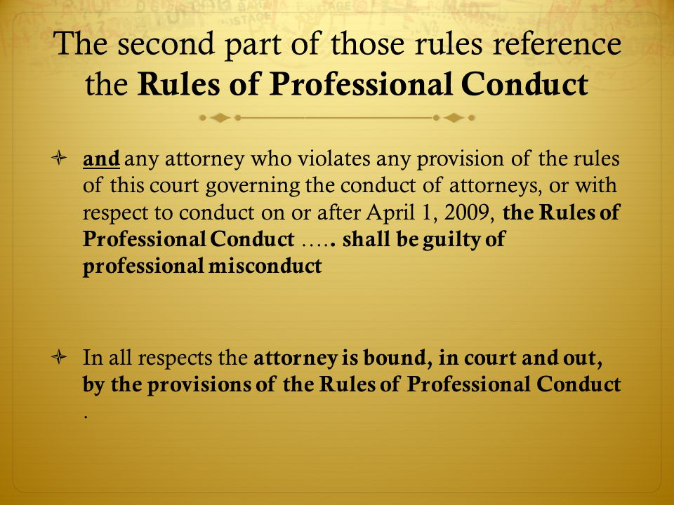 The second part of those rules reference the Rules of Professional Conduct  and any attorney who violates any provision of the rules of this court governing the conduct of attorneys, or with respect to conduct on or after April 1, 2009, the Rules of Professional Conduct …..