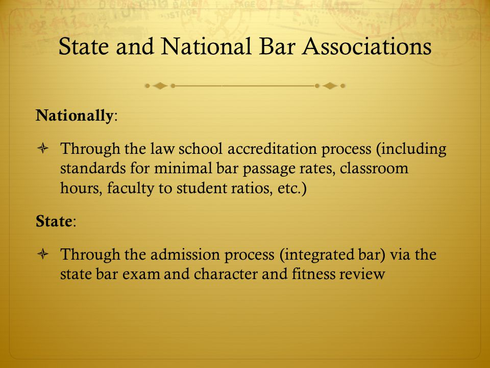 State and National Bar Associations Nationally :  Through the law school accreditation process (including standards for minimal bar passage rates, classroom hours, faculty to student ratios, etc.) State :  Through the admission process (integrated bar) via the state bar exam and character and fitness review