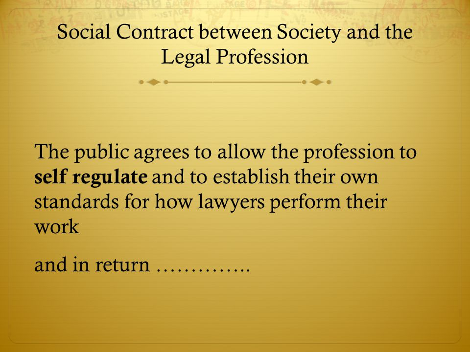Social Contract between Society and the Legal Profession The public agrees to allow the profession to self regulate and to establish their own standards for how lawyers perform their work and in return …………..