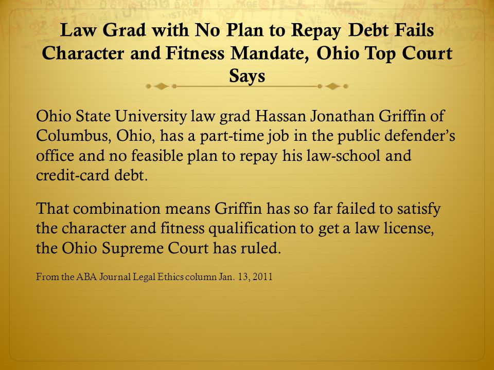 Law Grad with No Plan to Repay Debt Fails Character and Fitness Mandate, Ohio Top Court Says Ohio State University law grad Hassan Jonathan Griffin of Columbus, Ohio, has a part-time job in the public defender's office and no feasible plan to repay his law-school and credit-card debt.