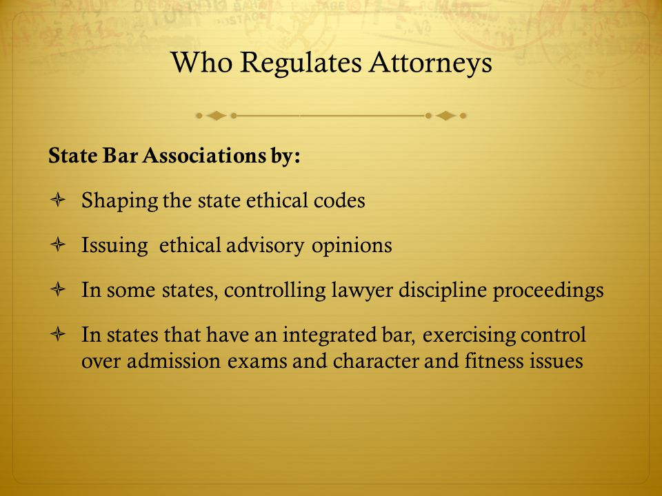 Who Regulates Attorneys State Bar Associations by:  Shaping the state ethical codes  Issuing ethical advisory opinions  In some states, controlling lawyer discipline proceedings  In states that have an integrated bar, exercising control over admission exams and character and fitness issues