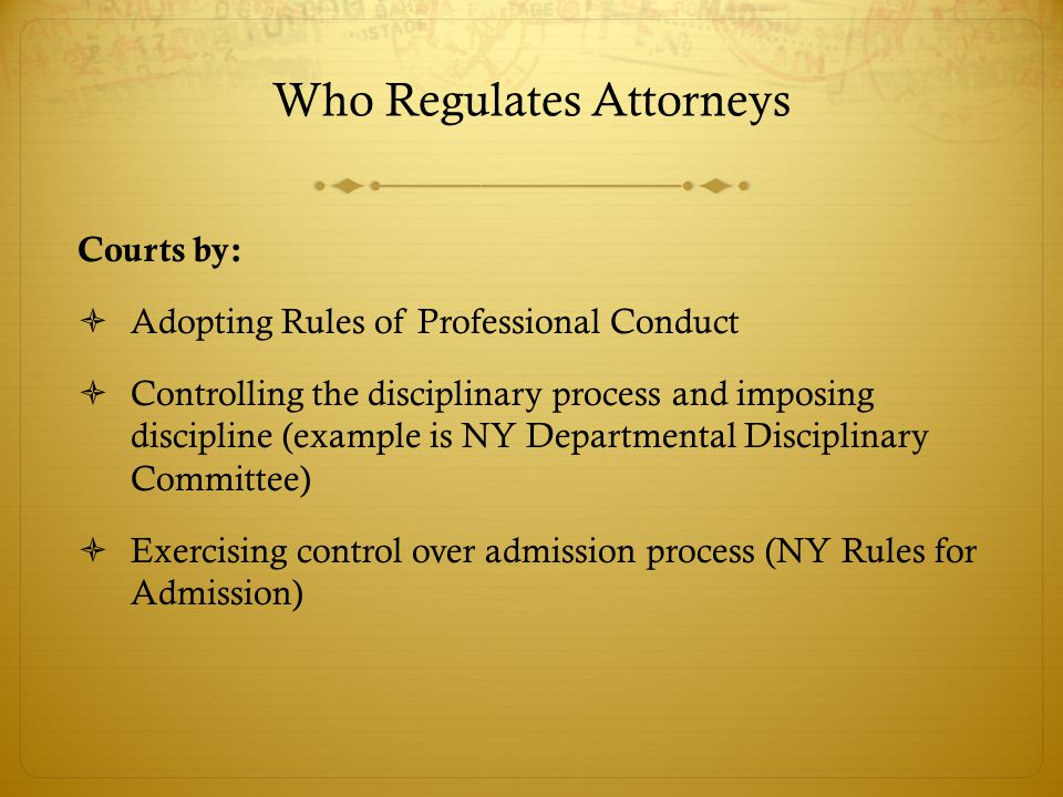 Who Regulates Attorneys Courts by:  Adopting Rules of Professional Conduct  Controlling the disciplinary process and imposing discipline (example is NY Departmental Disciplinary Committee)  Exercising control over admission process (NY Rules for Admission)