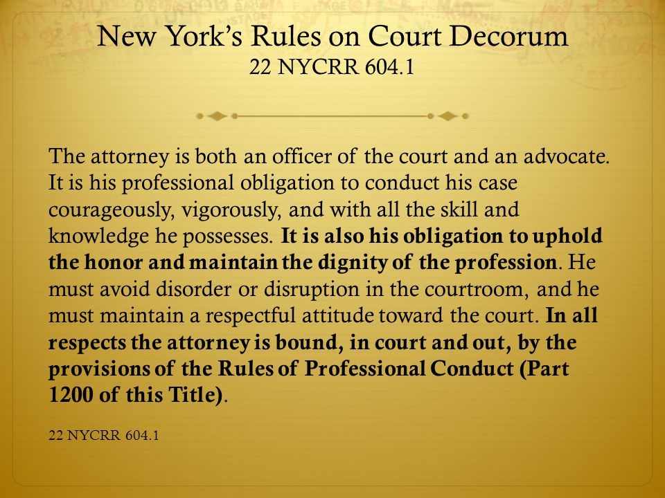 New York's Rules on Court Decorum 22 NYCRR 604.1 The attorney is both an officer of the court and an advocate.