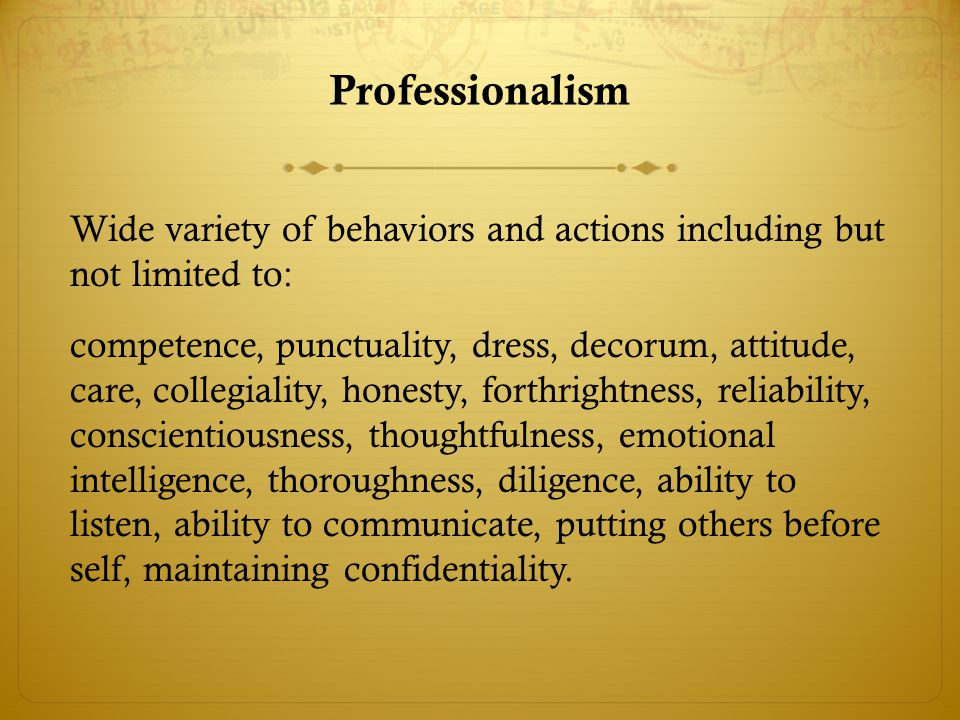 Professionalism Wide variety of behaviors and actions including but not limited to: competence, punctuality, dress, decorum, attitude, care, collegiality, honesty, forthrightness, reliability, conscientiousness, thoughtfulness, emotional intelligence, thoroughness, diligence, ability to listen, ability to communicate, putting others before self, maintaining confidentiality.