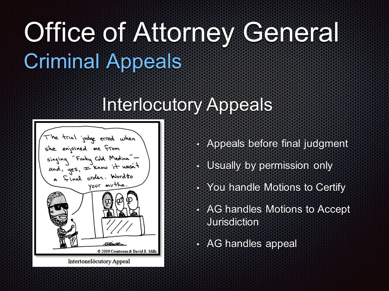 Office of Attorney General Criminal Appeals Interlocutory Appeals Appeals before final judgment Appeals before final judgment Usually by permission only Usually by permission only You handle Motions to Certify You handle Motions to Certify AG handles Motions to Accept Jurisdiction AG handles Motions to Accept Jurisdiction AG handles appeal AG handles appeal