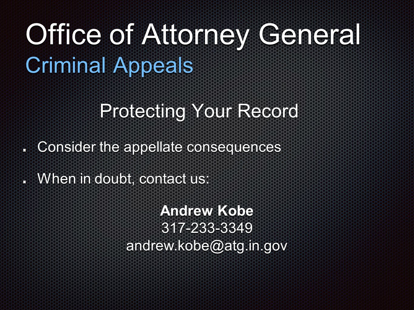 Office of Attorney General Criminal Appeals Protecting Your Record Consider the appellate consequences When in doubt, contact us: Andrew Kobe 317-233-