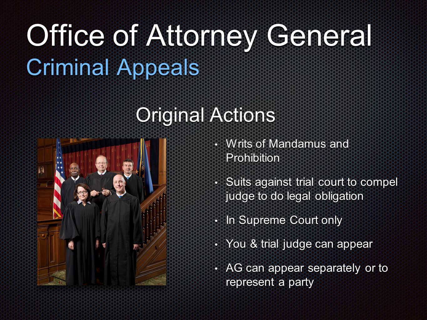Office of Attorney General Criminal Appeals Original Actions Writs of Mandamus and Prohibition Writs of Mandamus and Prohibition Suits against trial court to compel judge to do legal obligation Suits against trial court to compel judge to do legal obligation In Supreme Court only In Supreme Court only You & trial judge can appear You & trial judge can appear AG can appear separately or to represent a party AG can appear separately or to represent a party