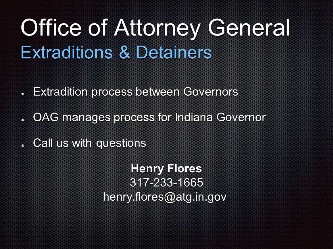 Office of Attorney General Extraditions & Detainers Extradition process between Governors OAG manages process for Indiana Governor Call us with questions Henry Flores 317-233-1665 henry.flores@atg.in.gov.