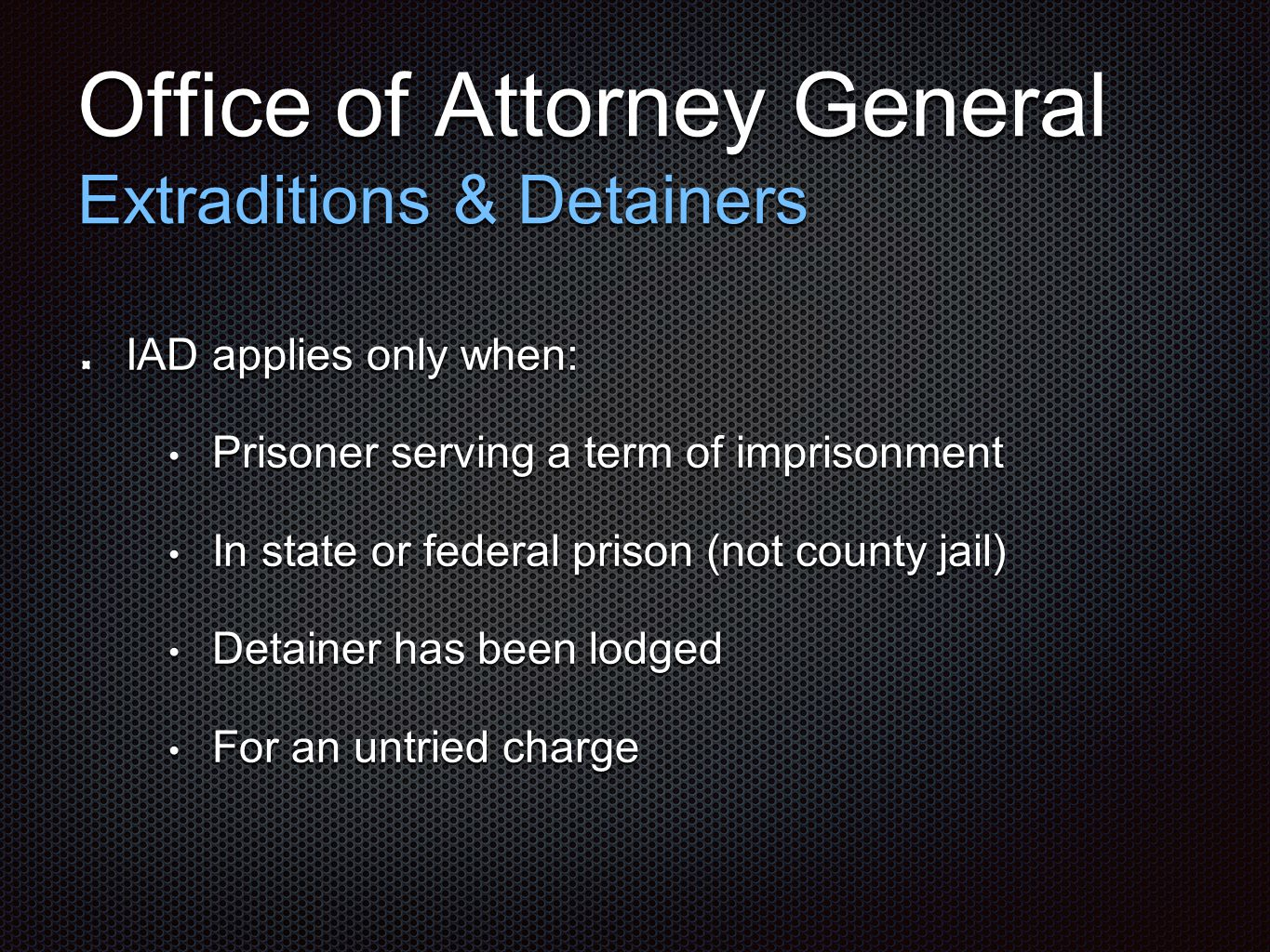 Office of Attorney General Extraditions & Detainers IAD applies only when: Prisoner serving a term of imprisonment Prisoner serving a term of imprison