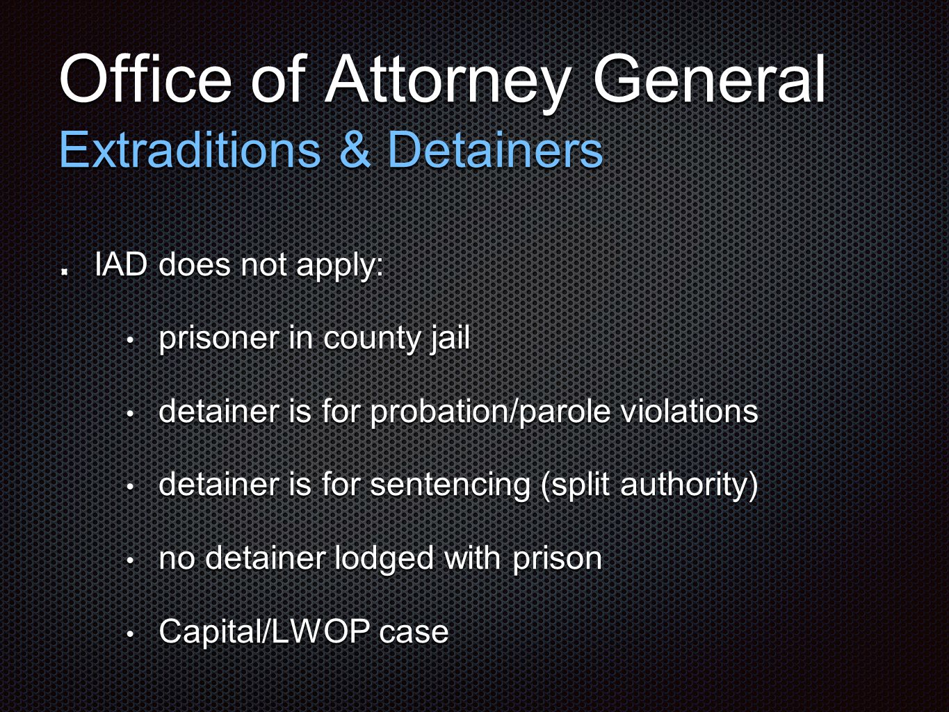 Office of Attorney General Extraditions & Detainers IAD does not apply: prisoner in county jail prisoner in county jail detainer is for probation/parole violations detainer is for probation/parole violations detainer is for sentencing (split authority) detainer is for sentencing (split authority) no detainer lodged with prison no detainer lodged with prison Capital/LWOP case Capital/LWOP case
