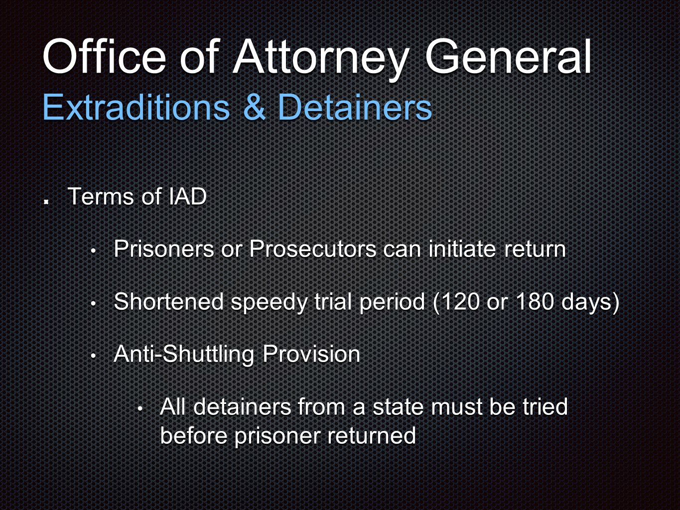 Office of Attorney General Extraditions & Detainers Terms of IAD Prisoners or Prosecutors can initiate return Prisoners or Prosecutors can initiate return Shortened speedy trial period (120 or 180 days) Shortened speedy trial period (120 or 180 days) Anti-Shuttling Provision Anti-Shuttling Provision All detainers from a state must be tried before prisoner returned All detainers from a state must be tried before prisoner returned