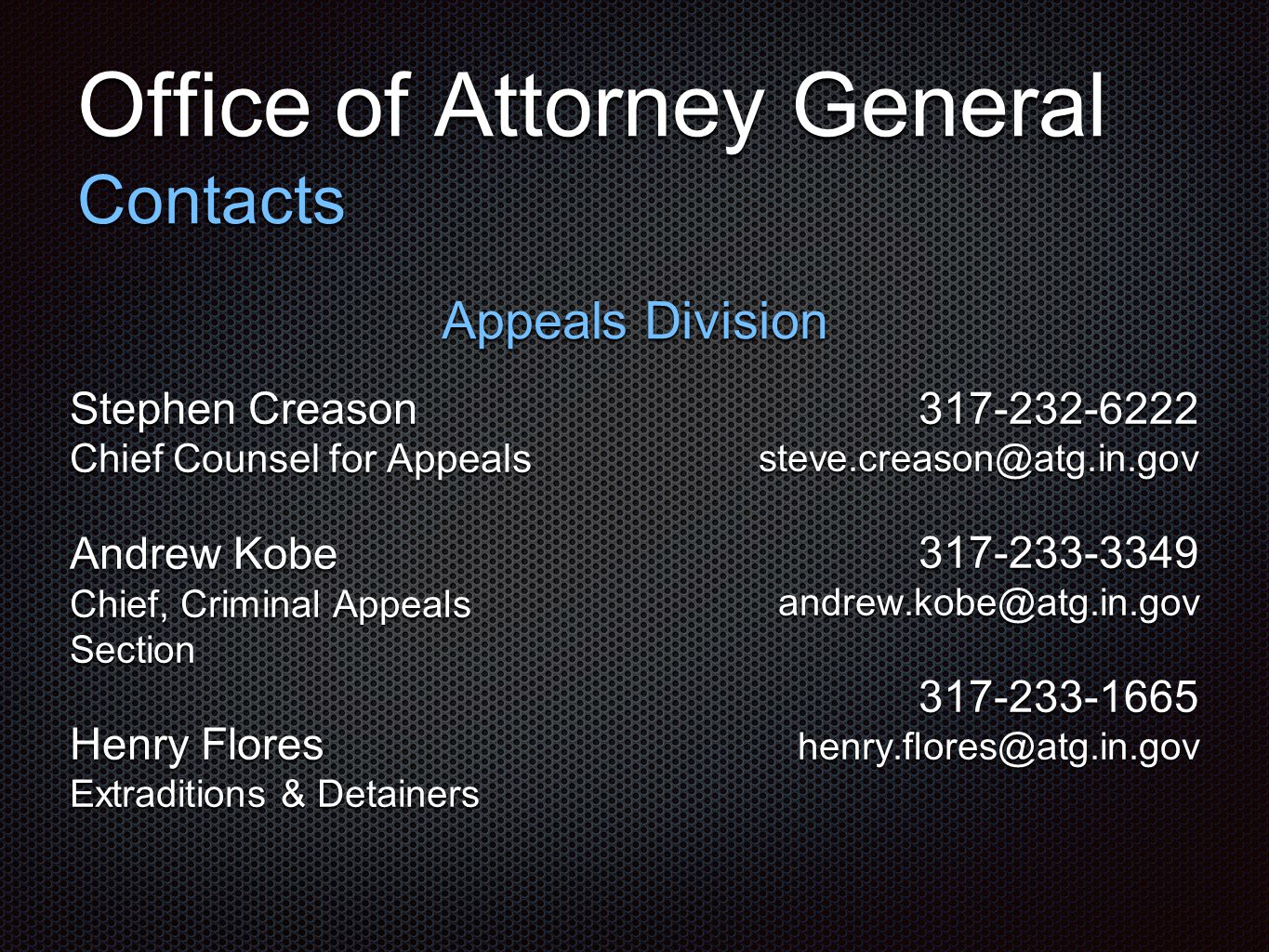 Office of Attorney General Contacts Appeals Division Stephen Creason Chief Counsel for Appeals Andrew Kobe Chief, Criminal Appeals Section Henry Flores Extraditions & Detainers 317-232-6222 steve.creason@atg.in.gov 317-233-3349 andrew.kobe@atg.in.gov 317-233-1665 henry.flores@atg.in.gov