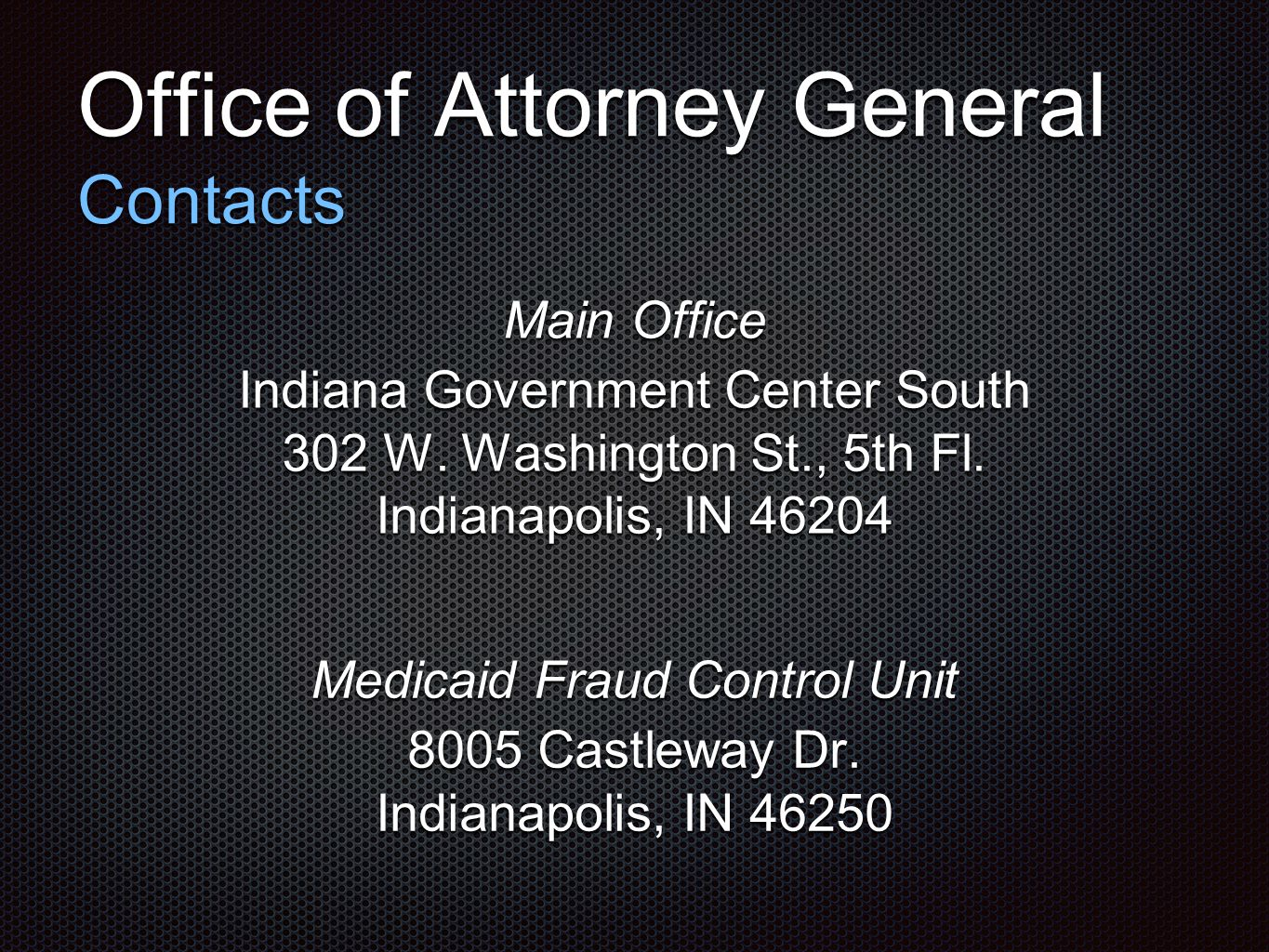 Office of Attorney General Contacts Main Office Indiana Government Center South 302 W. Washington St., 5th Fl. Indianapolis, IN 46204 Medicaid Fraud C