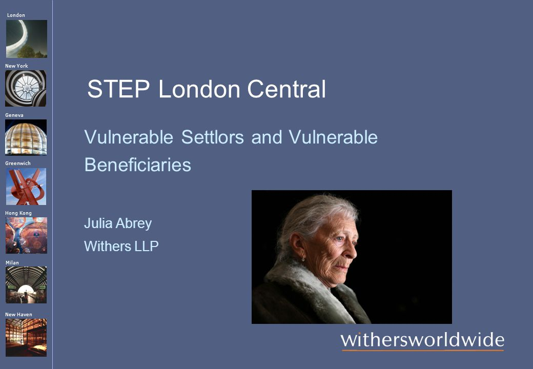 London Hong Kong Greenwich New York Geneva Milan New Haven STEP London Central Vulnerable Settlors and Vulnerable Beneficiaries Julia Abrey Withers LLP