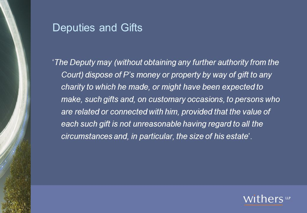 Deputies and Gifts 'The Deputy may (without obtaining any further authority from the Court) dispose of P's money or property by way of gift to any charity to which he made, or might have been expected to make, such gifts and, on customary occasions, to persons who are related or connected with him, provided that the value of each such gift is not unreasonable having regard to all the circumstances and, in particular, the size of his estate'.
