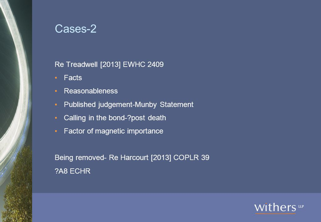 Cases-2 Re Treadwell [2013] EWHC 2409 Facts Reasonableness Published judgement-Munby Statement Calling in the bond-?post death Factor of magnetic importance Being removed- Re Harcourt [2013] COPLR 39 ?A8 ECHR