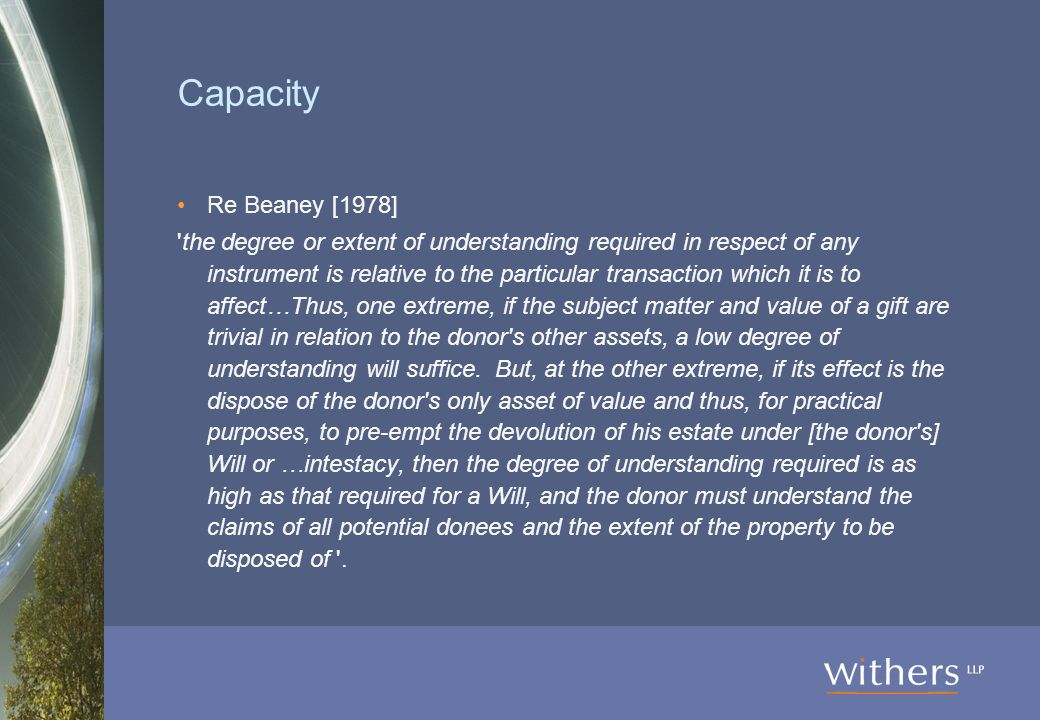 Capacity Re Beaney [1978] the degree or extent of understanding required in respect of any instrument is relative to the particular transaction which it is to affect…Thus, one extreme, if the subject matter and value of a gift are trivial in relation to the donor s other assets, a low degree of understanding will suffice.