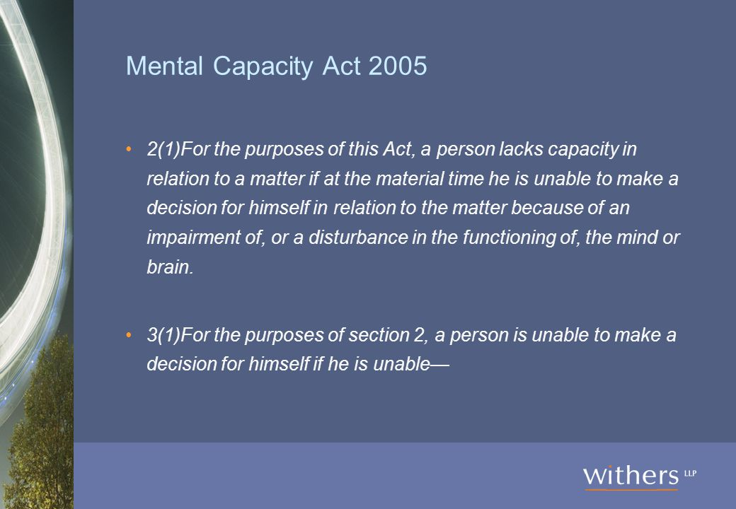 Mental Capacity Act 2005 2(1)For the purposes of this Act, a person lacks capacity in relation to a matter if at the material time he is unable to make a decision for himself in relation to the matter because of an impairment of, or a disturbance in the functioning of, the mind or brain.