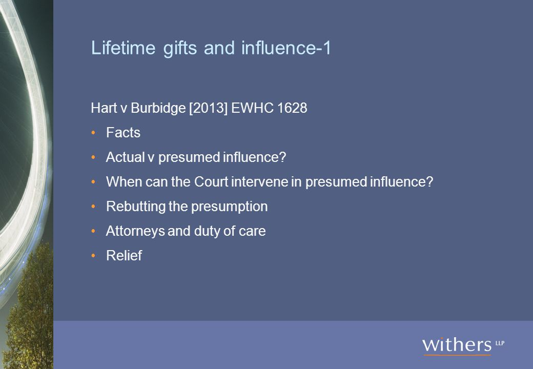 Lifetime gifts and influence-1 Hart v Burbidge [2013] EWHC 1628 Facts Actual v presumed influence.