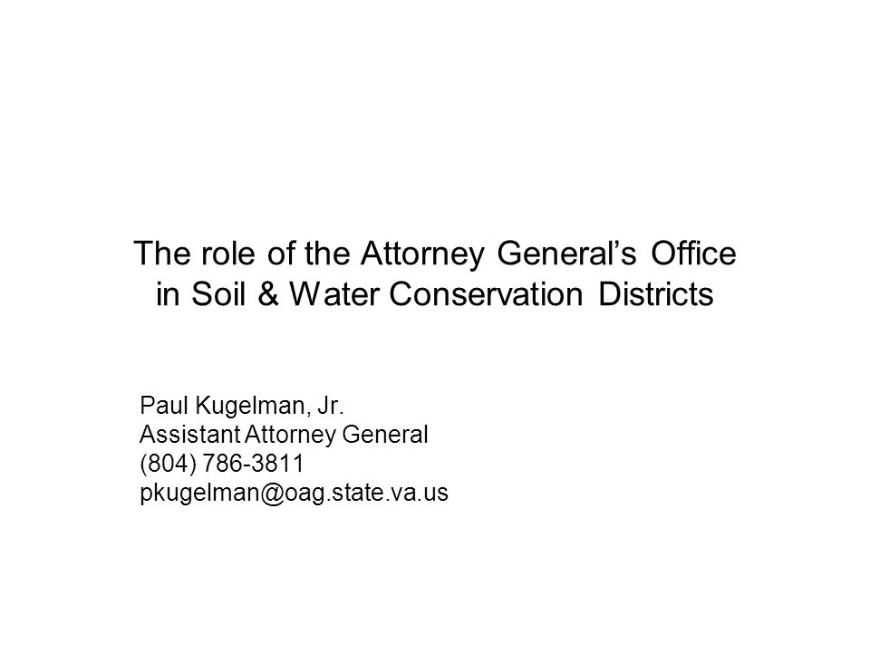 The role of the Attorney General's Office in Soil & Water Conservation Districts Paul Kugelman, Jr. Assistant Attorney General (804) 786-3811 pkugelma