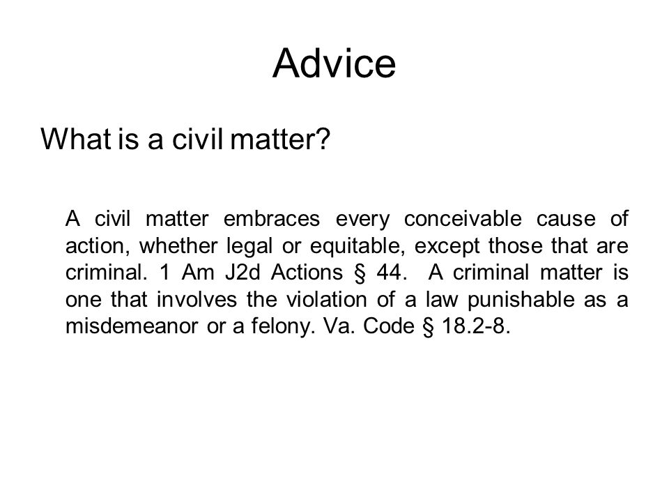 Advice What is a civil matter? A civil matter embraces every conceivable cause of action, whether legal or equitable, except those that are criminal.