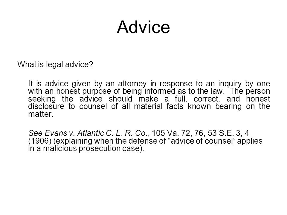 Advice What is legal advice? It is advice given by an attorney in response to an inquiry by one with an honest purpose of being informed as to the law