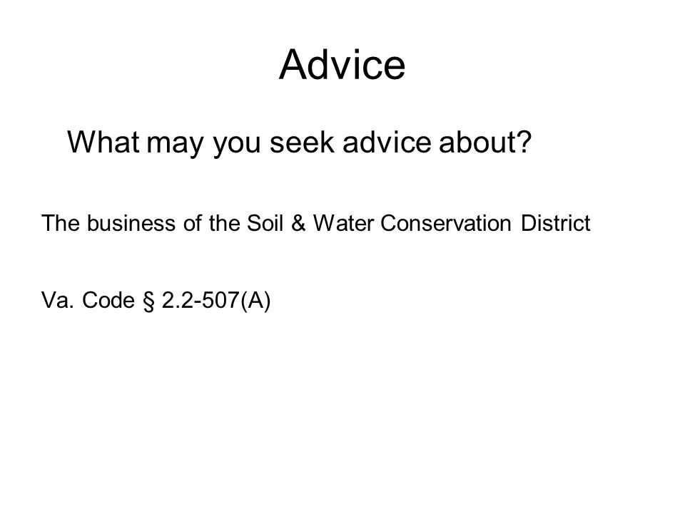 Advice What may you seek advice about? The business of the Soil & Water Conservation District Va. Code § 2.2-507(A)