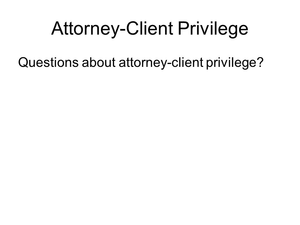 Attorney-Client Privilege Questions about attorney-client privilege?