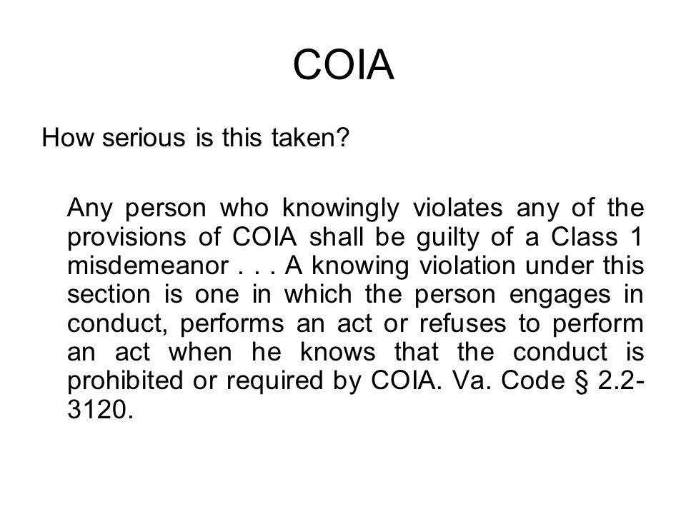 COIA How serious is this taken? Any person who knowingly violates any of the provisions of COIA shall be guilty of a Class 1 misdemeanor... A knowing