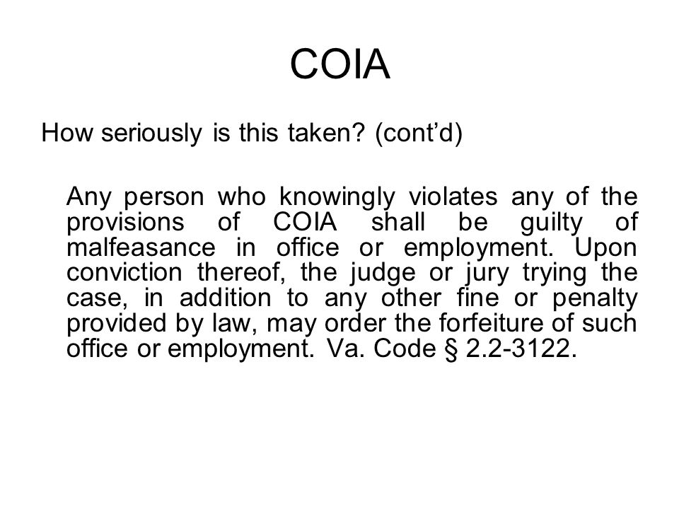 COIA How seriously is this taken? (cont'd) Any person who knowingly violates any of the provisions of COIA shall be guilty of malfeasance in office or