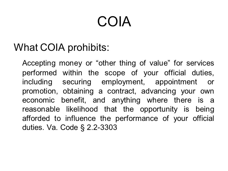 """COIA What COIA prohibits: Accepting money or """"other thing of value"""" for services performed within the scope of your official duties, including securin"""