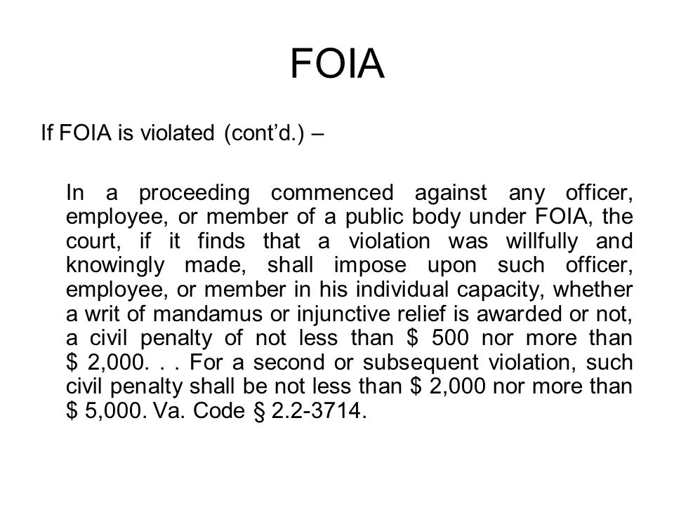 FOIA If FOIA is violated (cont'd.) – In a proceeding commenced against any officer, employee, or member of a public body under FOIA, the court, if it