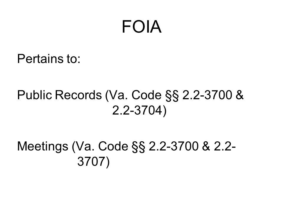 FOIA Pertains to: Public Records (Va. Code §§ 2.2-3700 & 2.2-3704) Meetings (Va. Code §§ 2.2-3700 & 2.2- 3707)