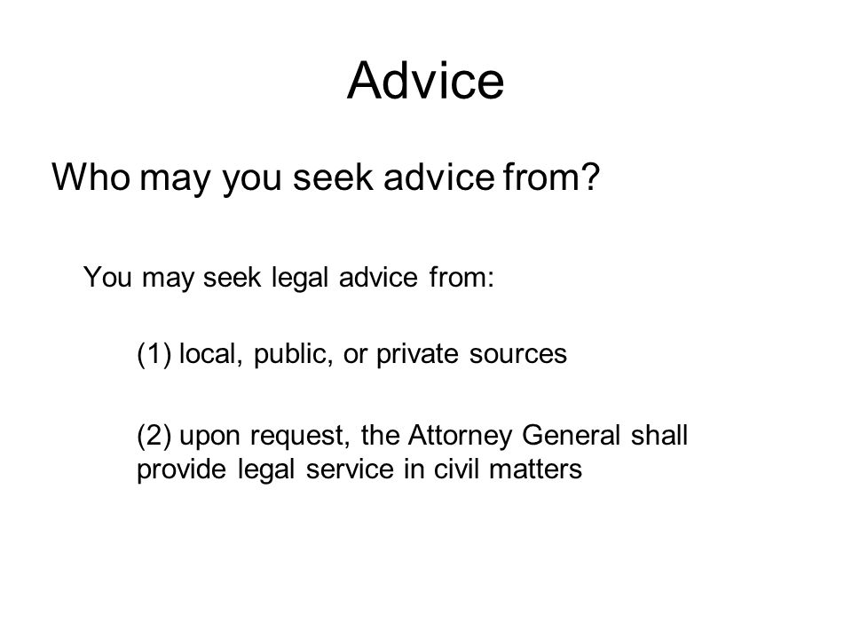 Advice Who may you seek advice from? You may seek legal advice from: (1) local, public, or private sources (2) upon request, the Attorney General shal