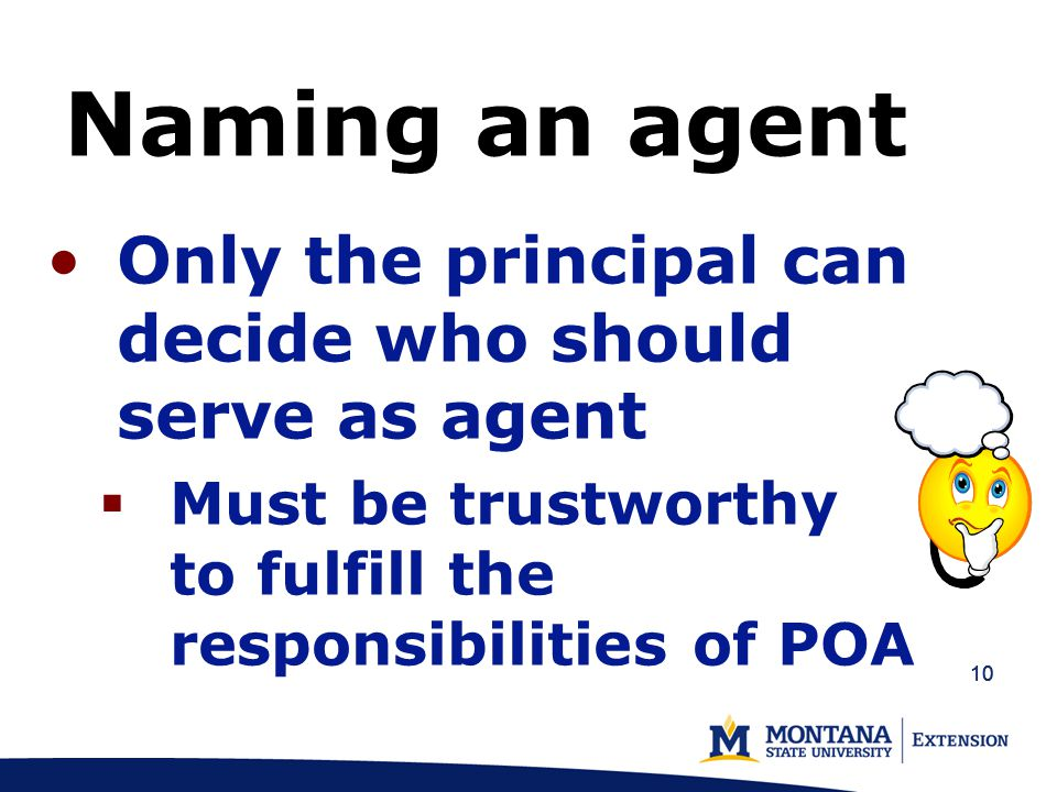 10 Naming an agent Only the principal can decide who should serve as agent  Must be trustworthy to fulfill the responsibilities of POA