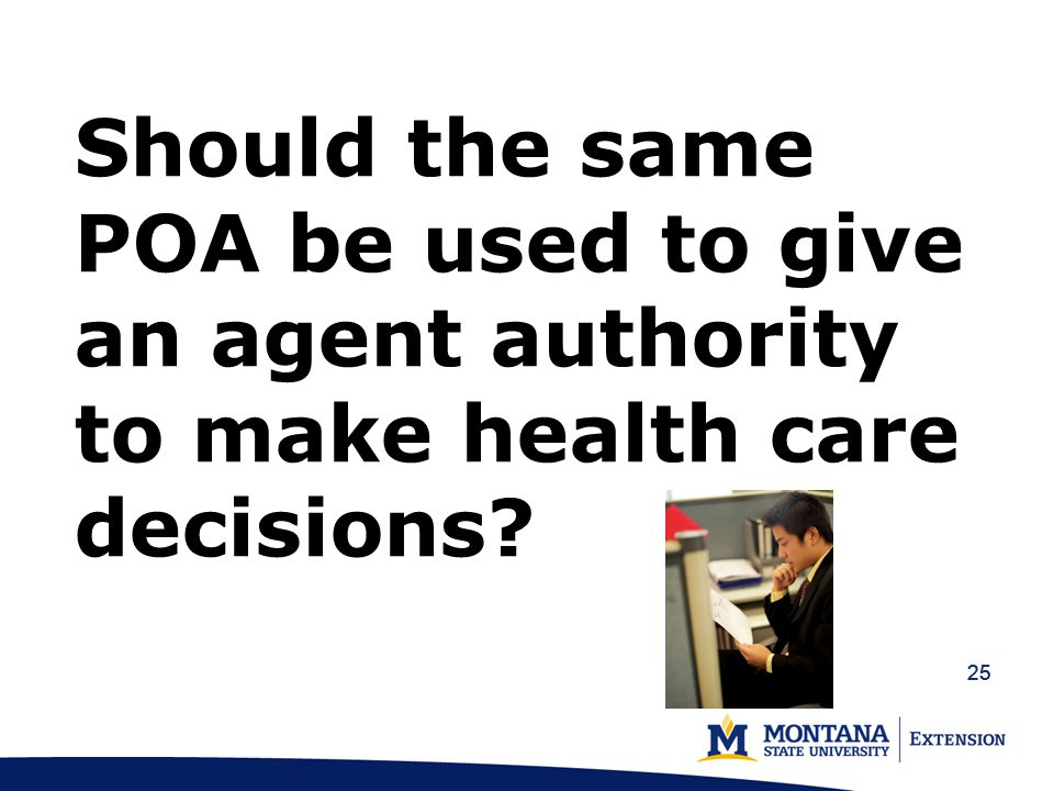 25 Should the same POA be used to give an agent authority to make health care decisions?