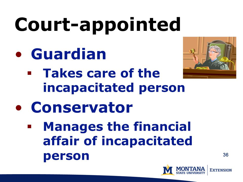 36 Guardian  Takes care of the incapacitated person Conservator  Manages the financial affair of incapacitated person Court-appointed