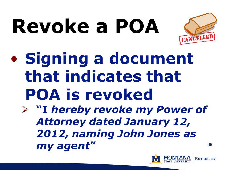 39 Signing a document that indicates that POA is revoked  I hereby revoke my Power of Attorney dated January 12, 2012, naming John Jones as my agent Revoke a POA