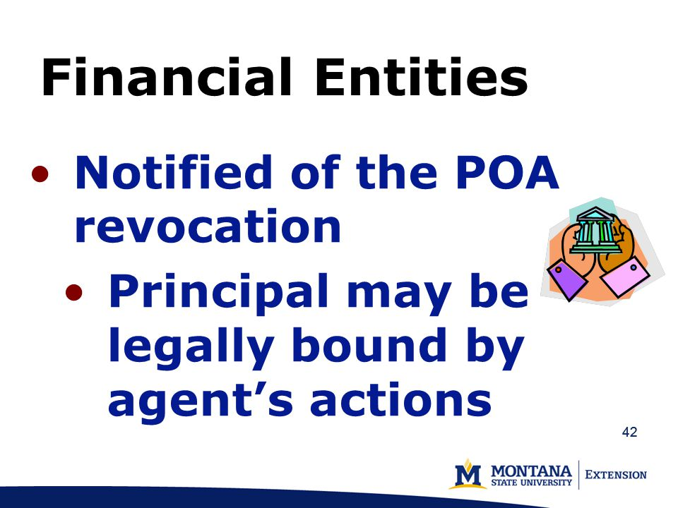 42 Financial Entities Notified of the POA revocation Principal may be legally bound by agent's actions