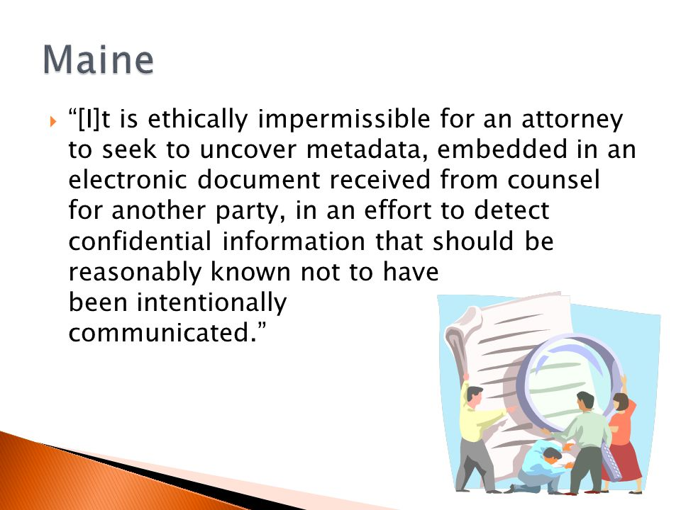  [I]t is ethically impermissible for an attorney to seek to uncover metadata, embedded in an electronic document received from counsel for another party, in an effort to detect confidential information that should be reasonably known not to have been intentionally communicated.